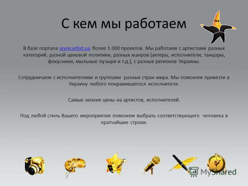 С кем мы работаем В базе портала www.artist.ua более 1 000 проектов. Мы работаем с артистами разных категорий, разной ценовой политики, разных жанров (актеры, исполнители, танцоры, фокусники, мыльные пузыри и т.д.), с разных регионов Украины.www.arti
