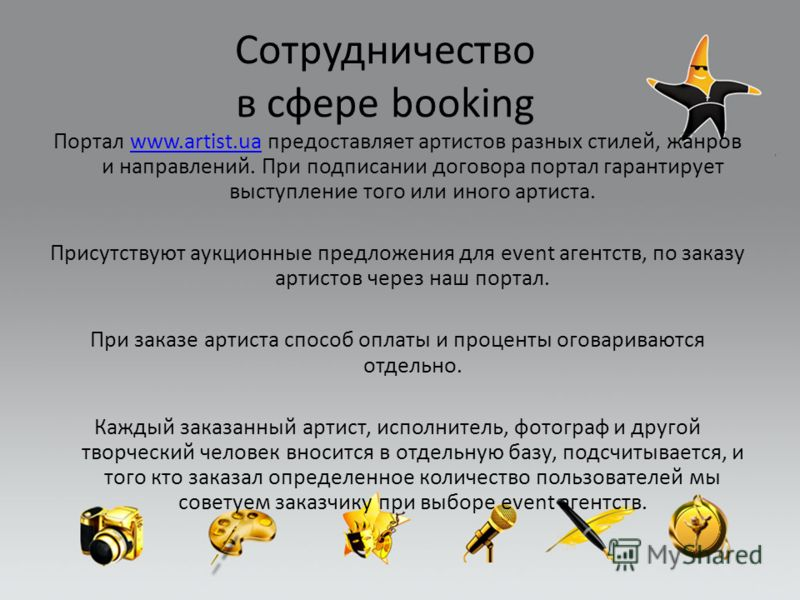 Сотрудничество в сфере booking Портал www.artist.ua предоставляет артистов разных стилей, жанров и направлений. При подписании договора портал гарантирует выступление того или иного артиста.www.artist.ua Присутствуют аукционные предложения для event