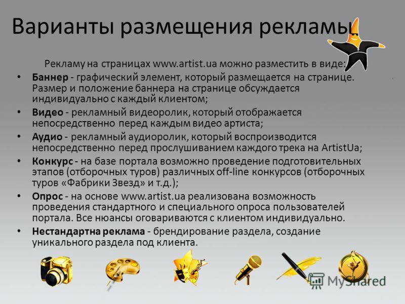 Варианты размещения рекламы Рекламу на страницах www.artist.ua можно разместить в виде: Баннер - графический элемент, который размещается на странице. Размер и положение баннера на странице обсуждается индивидуально с каждый клиентом; Видео - рекламн