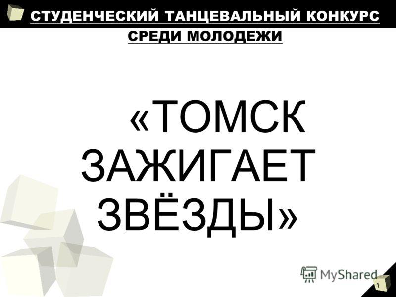 1 СТУДЕНЧЕСКИЙ ТАНЦЕВАЛЬНЫЙ КОНКУРС СРЕДИ МОЛОДЕЖИ «ТОМСК ЗАЖИГАЕТ ЗВЁЗДЫ»