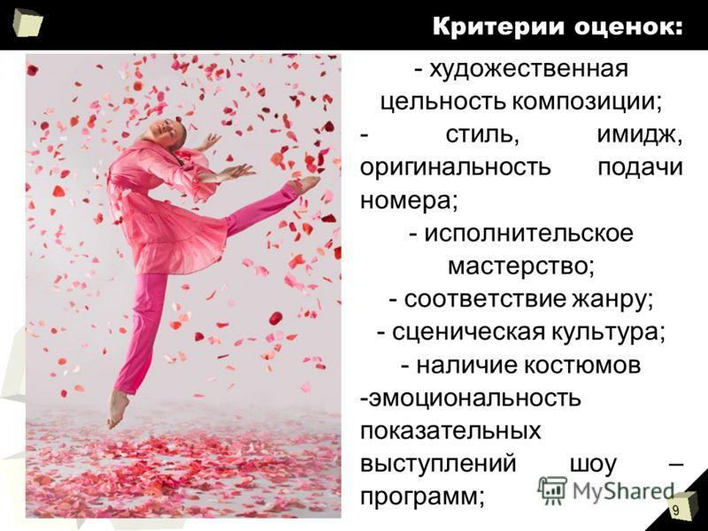 9 Критерии оценок: - художественная цельность композиции; - стиль, имидж, оригинальность подачи номера; - исполнительское мастерство; - соответствие жанру; - сценическая культура; - наличие костюмов -эмоциональность показательных выступлений шоу – пр