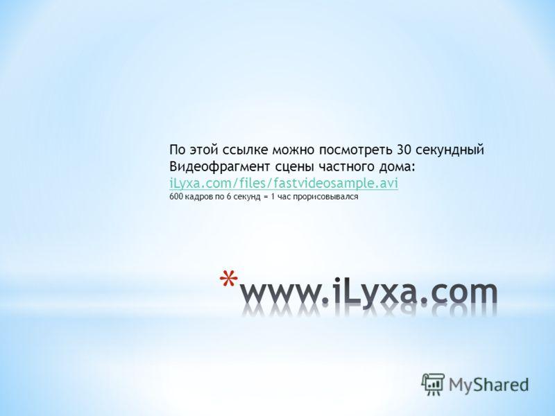 По этой ссылке можно посмотреть 30 секундный Видеофрагмент сцены частного дома: iLyxa.com/files/fastvideosample.avi 600 кадров по 6 секунд = 1 час прорисовывался