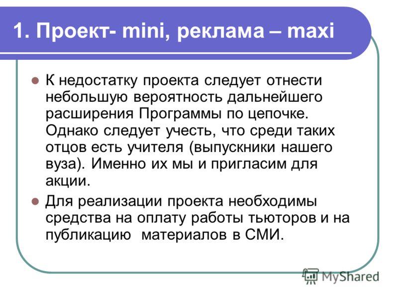 1. Проект- mini, реклама – maxi К недостатку проекта следует отнести небольшую вероятность дальнейшего расширения Программы по цепочке. Однако следует учесть, что среди таких отцов есть учителя (выпускники нашего вуза). Именно их мы и пригласим для а