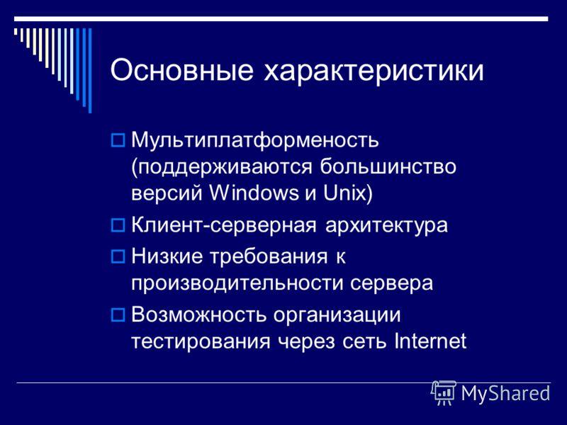 Основные характеристики Мультиплатформеность (поддерживаются большинство версий Windows и Unix) Клиент-серверная архитектура Низкие требования к производительности сервера Возможность организации тестирования через сеть Internet