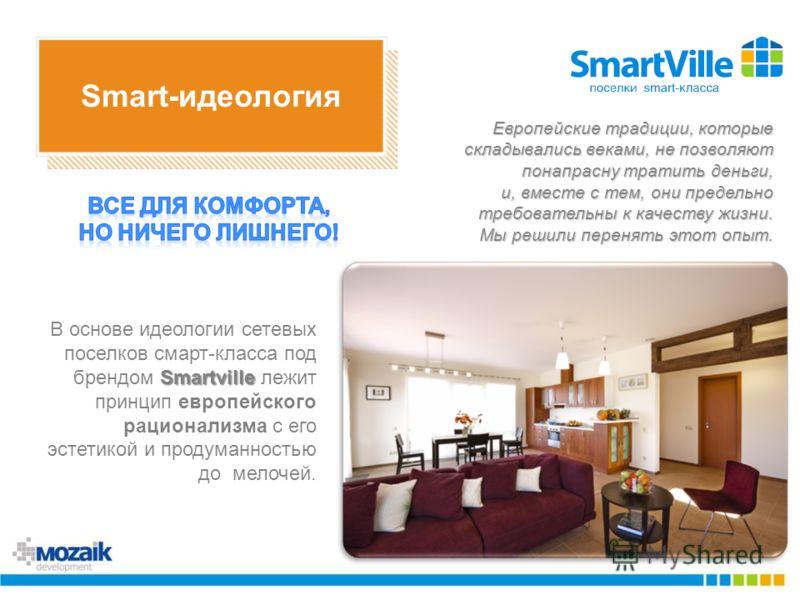 Smart-идеология Smartville В основе идеологии сетевых поселков смарт-класса под брендом Smartville лежит принцип европейского рационализма с его эстетикой и продуманностью до мелочей. Европейские традиции, которые складывались веками, не позволяют по