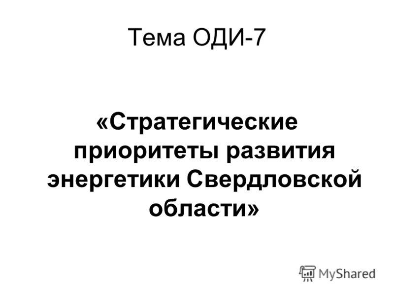 Тема ОДИ-7 «Стратегические приоритеты развития энергетики Свердловской области»