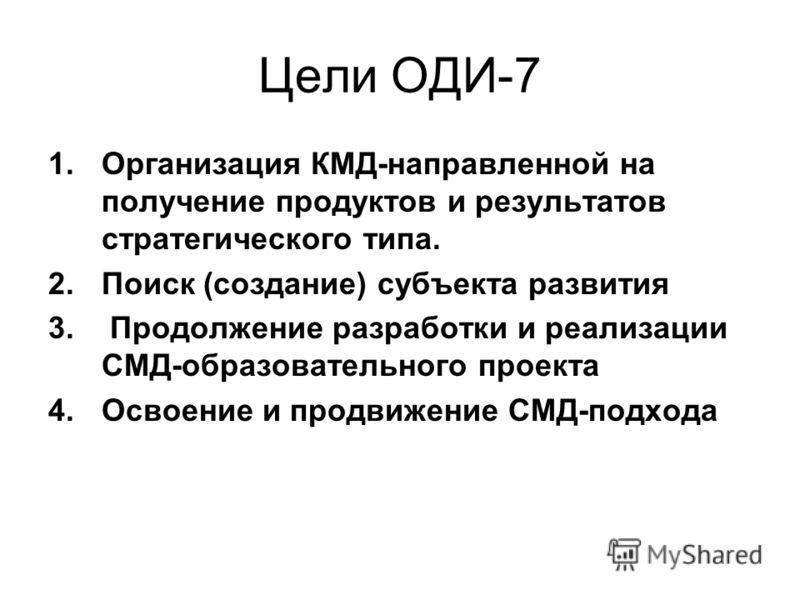 Цели ОДИ-7 1.Организация КМД-направленной на получение продуктов и результатов стратегического типа. 2.Поиск (создание) субъекта развития 3. Продолжение разработки и реализации СМД-образовательного проекта 4.Освоение и продвижение СМД-подхода