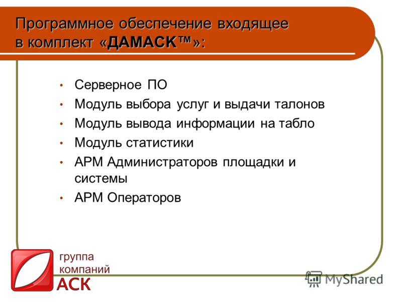 Программное обеспечение входящее в комплект «ДAMAСK»: Серверное ПО Модуль выбора услуг и выдачи талонов Модуль вывода информации на табло Модуль статистики АРМ Администраторов площадки и системы АРМ Операторов