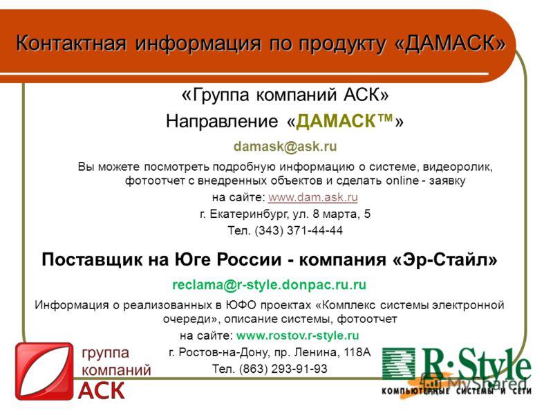 Контактная информация по продукту «ДАМАСК» « Группа компаний АСК» Направление «ДАМАСК» damask@ask.ru Вы можете посмотреть подробную информацию о системе, видеоролик, фотоотчет с внедренных объектов и сделать online - заявку на сайте: www.dam.ask.ruww