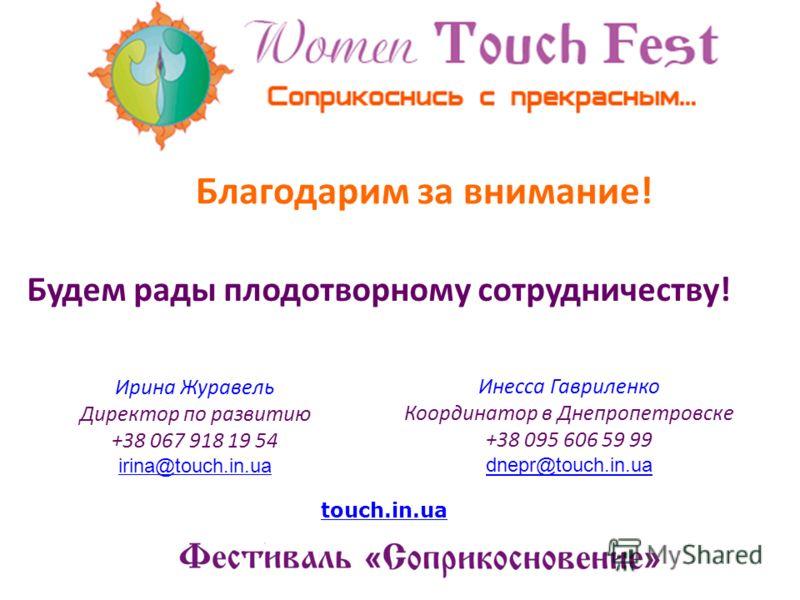 Благодарим за внимание! Будем рады плодотворному сотрудничеству! Ирина Журавель Директор по развитию +38 067 918 19 54 irina@touch.in.ua Инесса Гавриленко Координатор в Днепропетровске +38 095 606 59 99 dnepr@touch.in.ua dnepr@touch.in.ua touch.in.ua