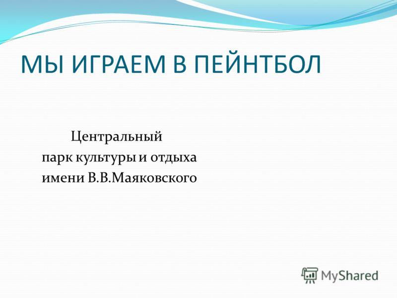 МЫ ИГРАЕМ В ПЕЙНТБОЛ Центральный парк культуры и отдыха имени В.В.Маяковского
