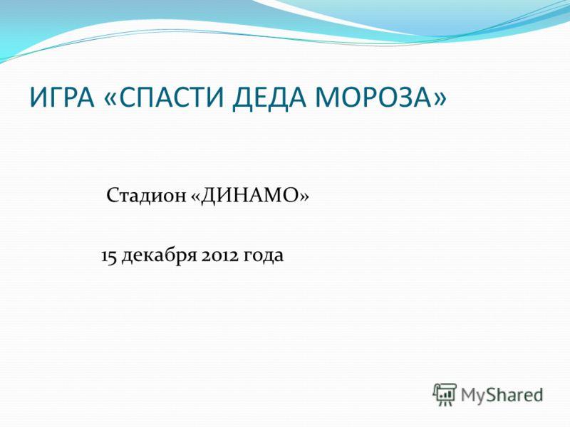 ИГРА «СПАСТИ ДЕДА МОРОЗА» Стадион «ДИНАМО» 15 декабря 2012 года