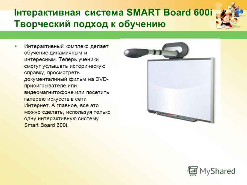 Інтерактивная система SMART Board 600i Творческий подход к обучению Интерактивный комплекс делает обучение динамичным и интересным. Теперь ученики смогут услышать историческую справку, просмотреть документалиный фильм на DVD- приоигрывателе или видео