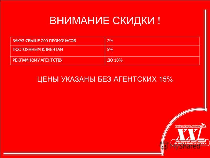 ЦЕНЫ УКАЗАНЫ БЕЗ АГЕНТСКИХ 15% ВНИМАНИЕ СКИДКИ ! ЗАКАЗ СВЫШЕ 200 ПРОМОЧАСОВ2% ПОСТОЯННЫМ КЛИЕНТАМ5% РЕКЛАМНОМУ АГЕНТСТВУДО 10%