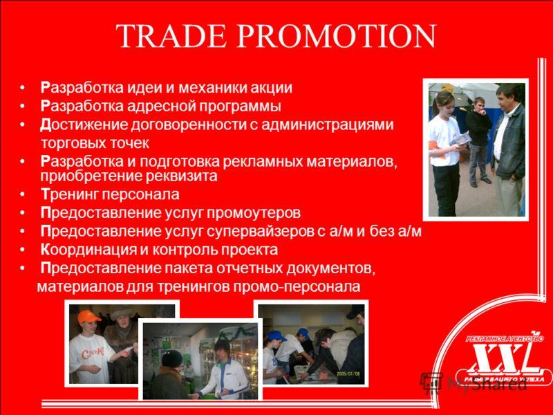 TRADE PROMOTION Разработка идеи и механики акции Разработка адресной программы Достижение договоренности с администрациями торговых точек Разработка и подготовка рекламных материалов, приобретение реквизита Тренинг персонала Предоставление услуг пром