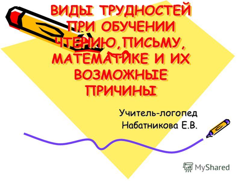 ВИДЫ ТРУДНОСТЕЙ ПРИ ОБУЧЕНИИ ЧТЕНИЮ,ПИСЬМУ, МАТЕМАТИКЕ И ИХ ВОЗМОЖНЫЕ ПРИЧИНЫ Учитель-логопед Набатникова Е.В.