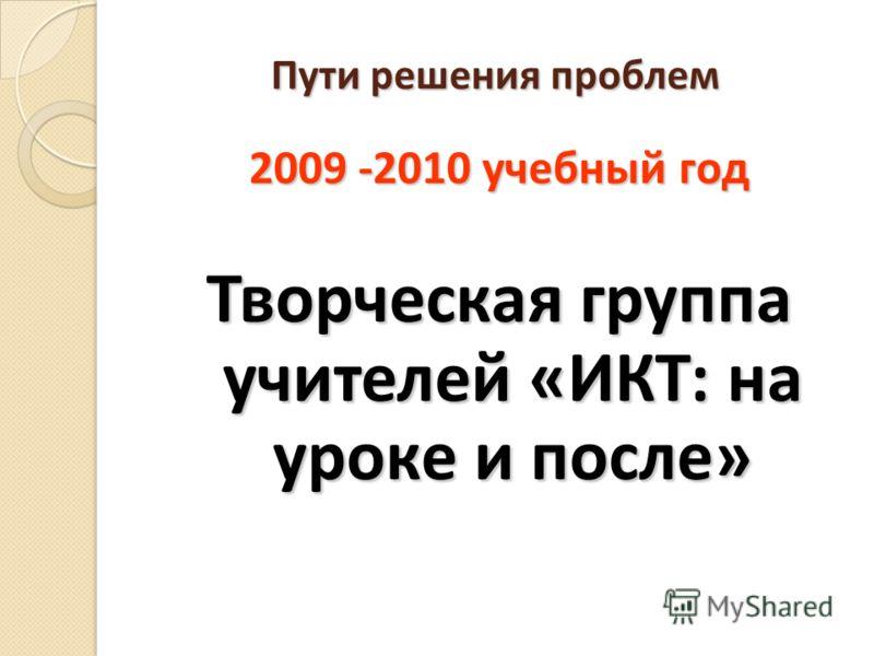 Пути решения проблем 2009 -2010 учебный год Творческая группа учителей «ИКТ: на уроке и после»
