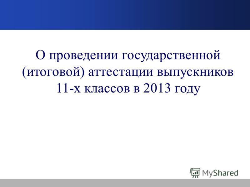 О проведении государственной (итоговой) аттестации выпускников 11-х классов в 2013 году