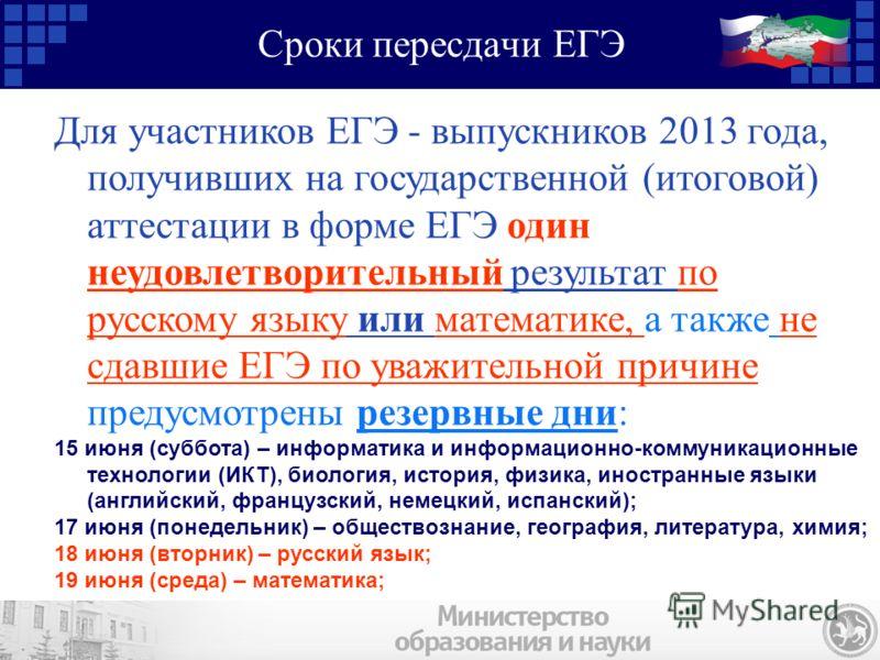Сроки пересдачи ЕГЭ Для участников ЕГЭ - выпускников 2013 года, получивших на государственной (итоговой) аттестации в форме ЕГЭ один неудовлетворительный результат по русскому языку или математике, а также не сдавшие ЕГЭ по уважительной причине преду