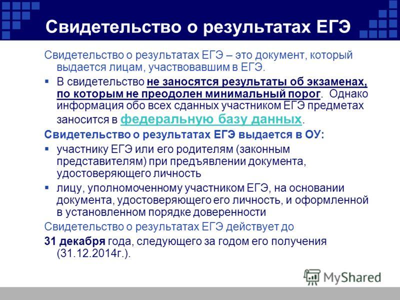 Свидетельство о результатах ЕГЭ Свидетельство о результатах ЕГЭ – это документ, который выдается лицам, участвовавшим в ЕГЭ. В свидетельство не заносятся результаты об экзаменах, по которым не преодолен минимальный порог. Однако информация обо всех с