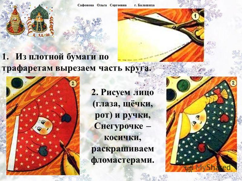 1.Из плотной бумаги по трафаретам вырезаем часть круга. 2. Рисуем лицо (глаза, щёчки, рот) и ручки, Снегурочке – косички, раскрашиваем фломастерами.