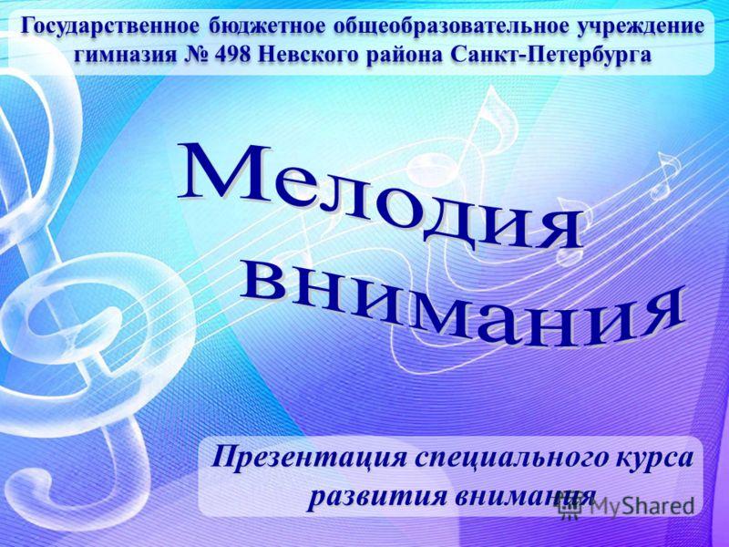 Государственное бюджетное общеобразовательное учреждение гимназия 498 Невского района Санкт-Петербурга Презентация специального курса развития внимания