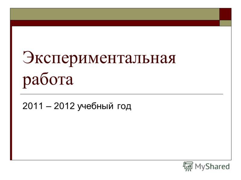 Экспериментальная работа 2011 – 2012 учебный год