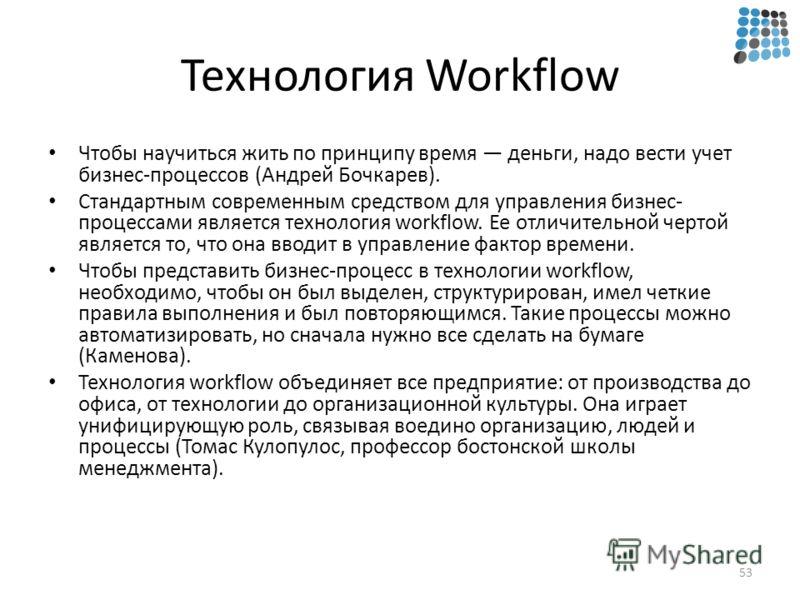 Технология Workflow Чтобы научиться жить по принципу время деньги, надо вести учет бизнес-процессов (Андрей Бочкарев). Стандартным современным средством для управления бизнес- процессами является технология workflow. Ее отличительной чертой является