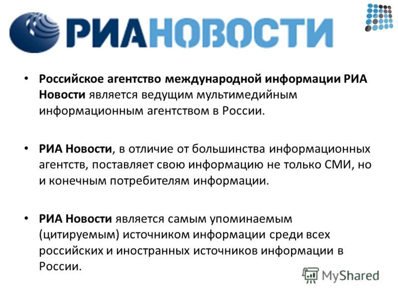 Российское агентство международной информации РИА Новости является ведущим мультимедийным информационным агентством в России. РИА Новости, в отличие от большинства информационных агентств, поставляет свою информацию не только СМИ, но и конечным потре