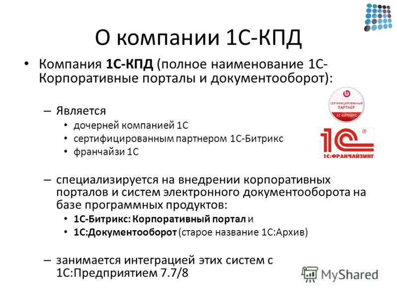О компании 1С-КПД Компания 1С-КПД (полное наименование 1С- Корпоративные порталы и документооборот): – Является дочерней компанией 1С сертифицированным партнером 1С-Битрикс франчайзи 1С – специализируется на внедрении корпоративных порталов и систем