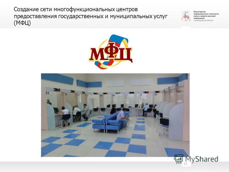 Создание сети многофункциональных центров предоставления государственных и муниципальных услуг (МФЦ) 21