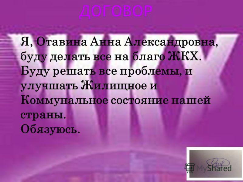Я, Отавина Анна Александровна, буду делать все на благо ЖКХ. Буду решать все проблемы, и улучшать Жилищное и Коммунальное состояние нашей страны. Обязуюсь. Подпись Министра ЖКХ________________