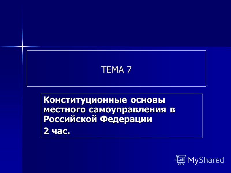 ТЕМА 7 Конституционные основы местного самоуправления в Российской Федерации 2 час.