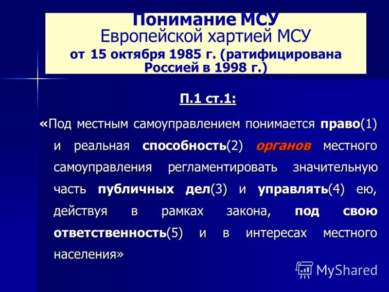 Понимание МСУ Европейской хартией МСУ от 15 октября 1985 г. (ратифицирована Россией в 1998 г.) П.1 ст.1: «Под местным самоуправлением понимается право(1) и реальная способность(2) органов местного самоуправления регламентировать значительную часть пу