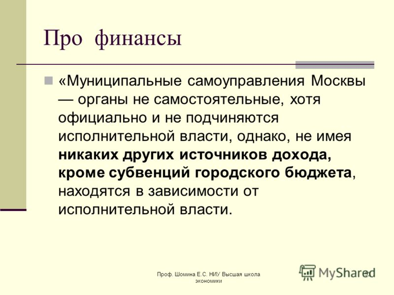 Про финансы «Муниципальные самоуправления Москвы органы не самостоятельные, хотя официально и не подчиняются исполнительной власти, однако, не имея никаких других источников дохода, кроме субвенций городского бюджета, находятся в зависимости от испол