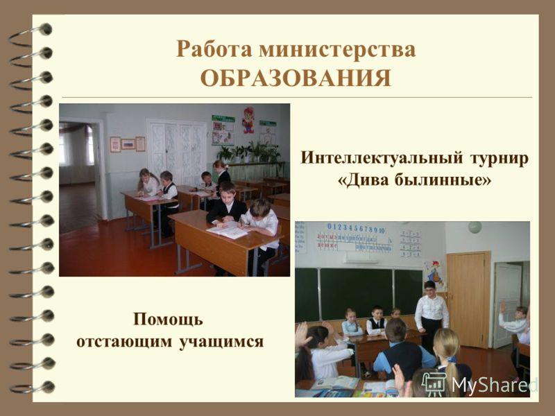 Работа министерства ОБРАЗОВАНИЯ Помощь отстающим учащимся Интеллектуальный турнир «Дива былинные»