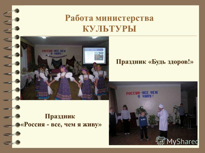 Работа министерства КУЛЬТУРЫ Праздник «Россия - все, чем я живу» Праздник «Будь здоров!»