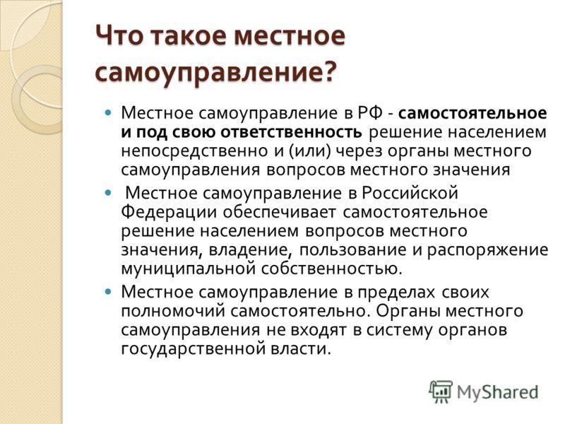 Что такое местное самоуправление ? Местное самоуправление в РФ - самостоятельное и под свою ответственность решение населением непосредственно и ( или ) через органы местного самоуправления вопросов местного значения Местное самоуправление в Российск