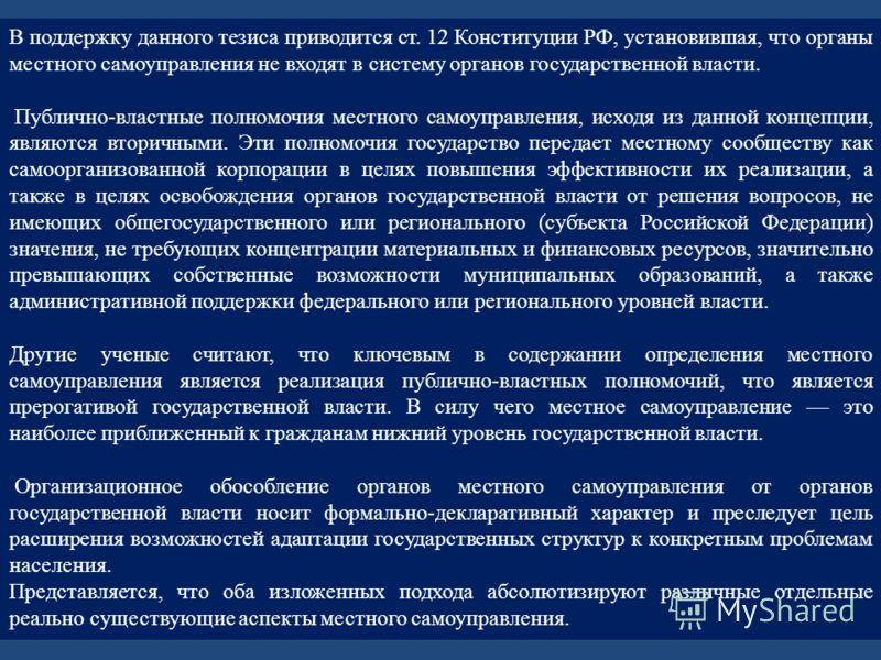 В поддержку данного тезиса приводится ст. 12 Конституции РФ, установившая, что органы местного самоуправления не входят в систему органов государственной власти. Публично-властные полномочия местного самоуправления, исходя из данной концепции, являют