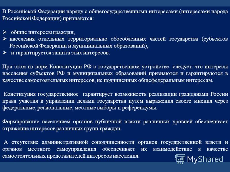 В Российской Федерации наряду с общегосударственными интересами (интересами народа Российской Федерации) признаются: общие интересы граждан, населения отдельных территориально обособленных частей государства (субъектов Российской Федерации и муниципа