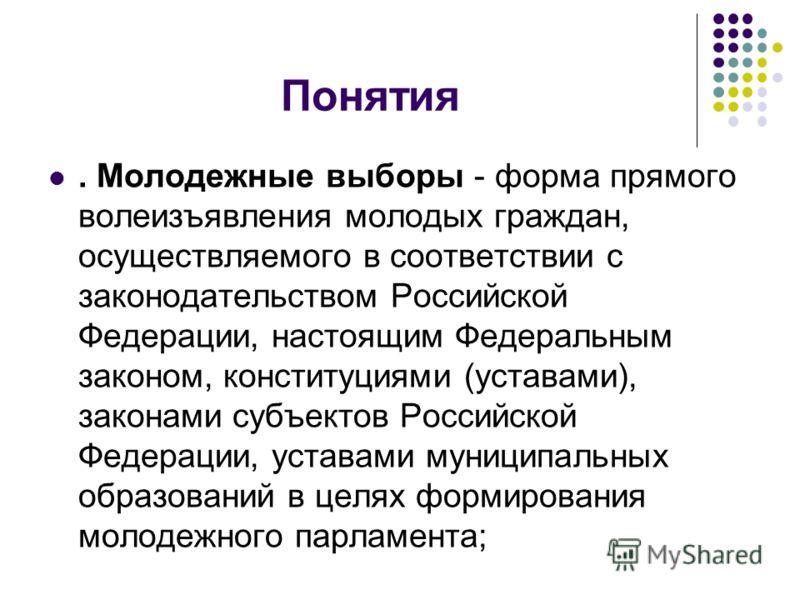Понятия. Молодежные выборы - форма прямого волеизъявления молодых граждан, осуществляемого в соответствии с законодательством Российской Федерации, настоящим Федеральным законом, конституциями (уставами), законами субъектов Российской Федерации, уста