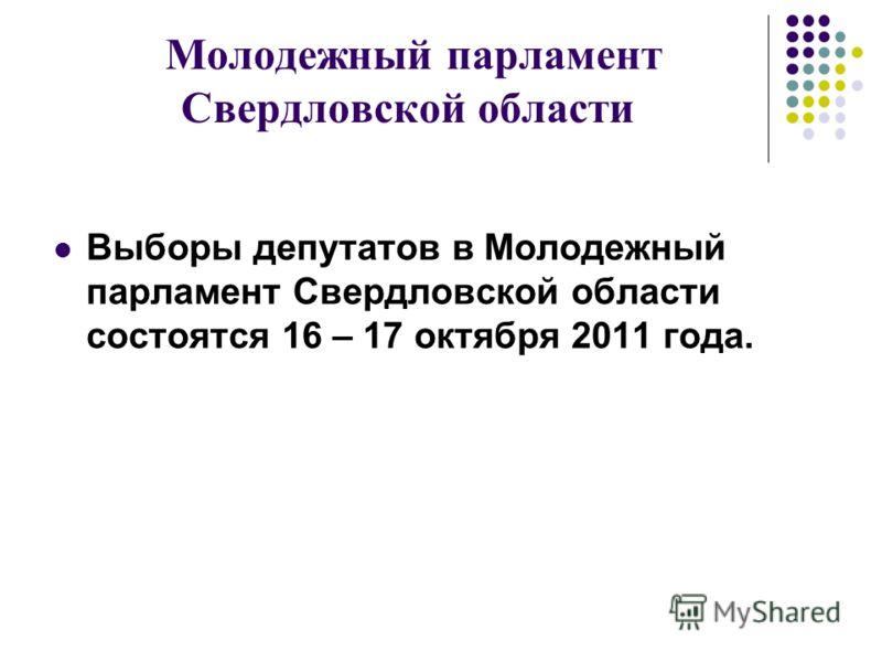 Молодежный парламент Свердловской области Выборы депутатов в Молодежный парламент Свердловской области состоятся 16 – 17 октября 2011 года.