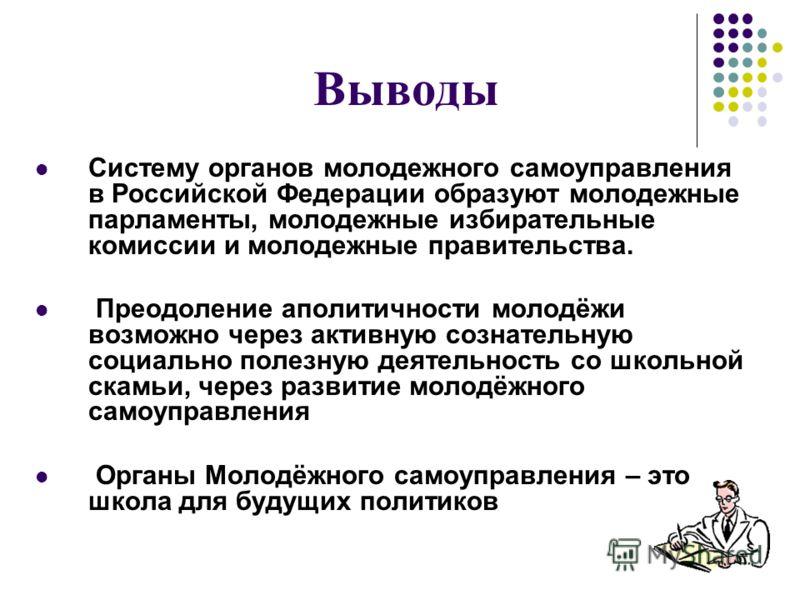 Выводы Систему органов молодежного самоуправления в Российской Федерации образуют молодежные парламенты, молодежные избирательные комиссии и молодежные правительства. Преодоление аполитичности молодёжи возможно через активную сознательную социально п