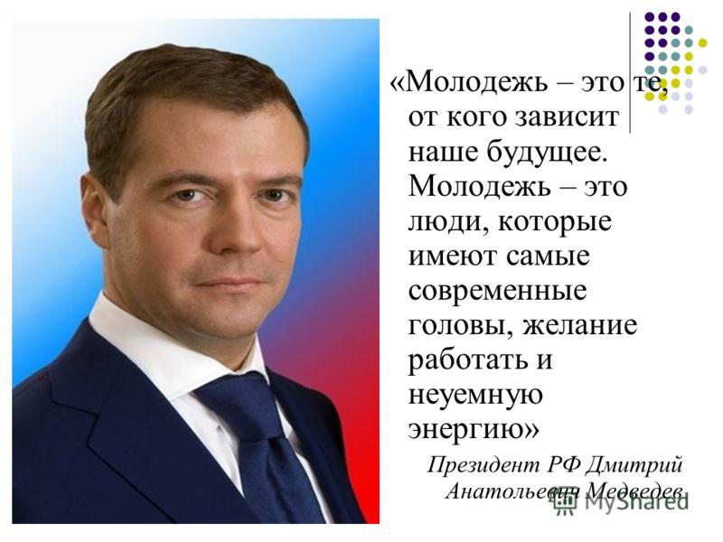 «Молодежь – это те, от кого зависит наше будущее. Молодежь – это люди, которые имеют самые современные головы, желание работать и неуемную энергию» Президент РФ Дмитрий Анатольевич Медведев