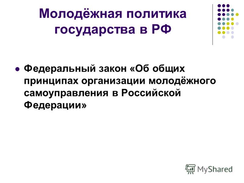 Молодёжная политика государства в РФ Федеральный закон «Об общих принципах организации молодёжного самоуправления в Российской Федерации»