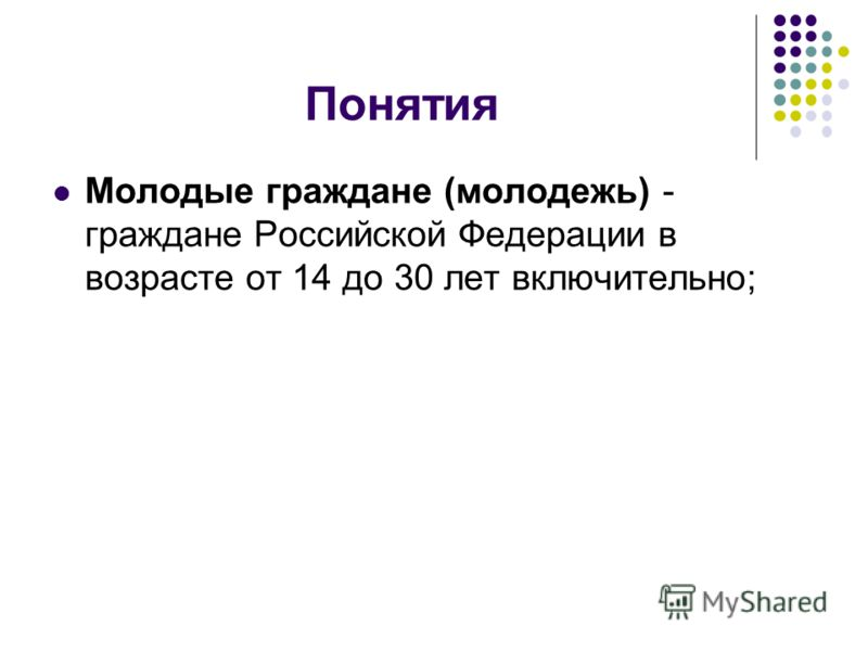 Понятия Молодые граждане (молодежь) - граждане Российской Федерации в возрасте от 14 до 30 лет включительно;