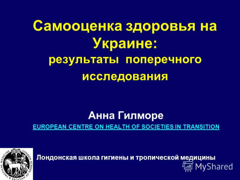 Самооценка здоровья на Украине: результаты поперечного исследования Анна Гилморе EUROPEAN CENTRE ON HEALTH OF SOCIETIES IN TRANSITION Лондонская школа гигиены и тропической медицины