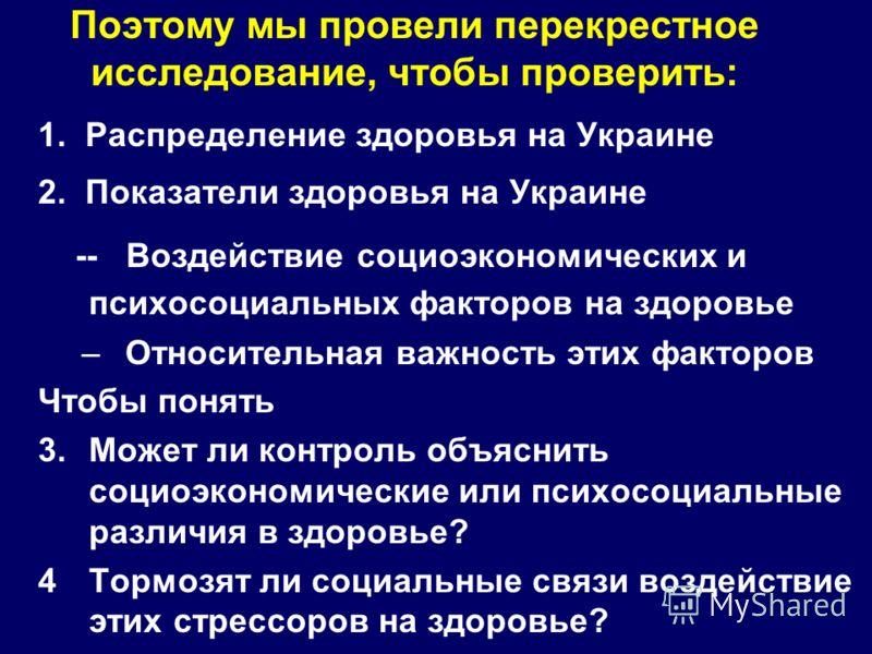 Поэтому мы провели перекрестное исследование, чтобы проверить: 1. Распределение здоровья на Украине 2. Показатели здоровья на Украине -- Воздействие социоэкономических и психосоциальных факторов на здоровье –Относительная важность этих факторов Чтобы
