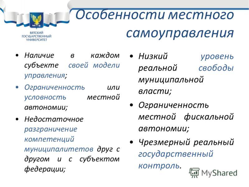 Особенности местного самоуправления Наличие в каждом субъекте своей модели управления; Ограниченность или условность местной автономии; Недостаточное разграничение компетенций муниципалитетов друг с другом и с субъектом федерации; Низкий уровень реал