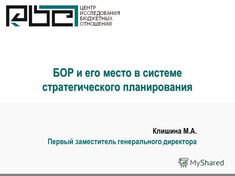 БОР и его место в системе стратегического планирования Клишина М.А. Первый заместитель генерального директора